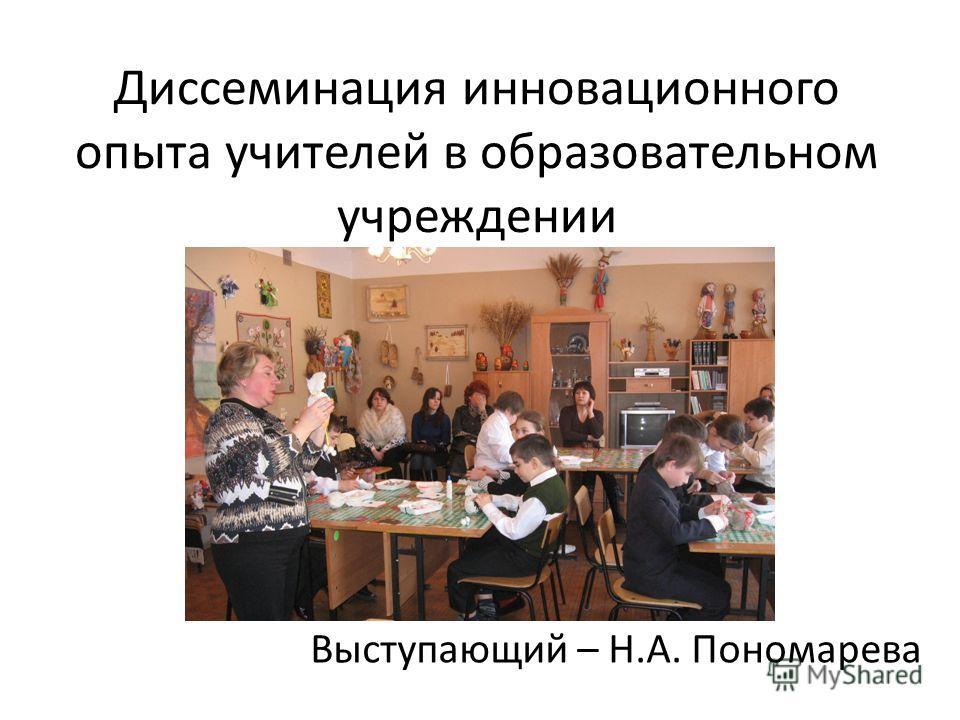 Диссеминация инновационного опыта учителей в образовательном учреждении Выступающий – Н.А. Пономарева