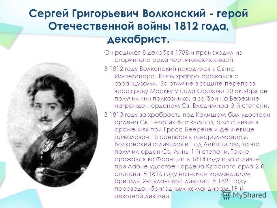 Он родился 8 декабря 1788 и происходил из старинного рода черниговских князей. В 1812 году Волконский находился в Свите Императора. Князь храбро сражался с французами. За отличие в защите переправ через реку Москву у села Орехово 20 октября он получи
