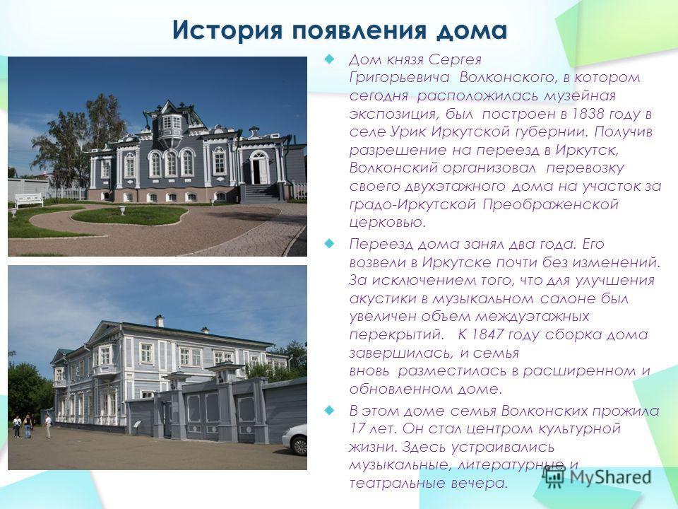 Дом князя Сергея Григорьевича Волконского, в котором сегодня расположилась музейная экспозиция, был построен в 1838 году в селе Урик Иркутской губернии. Получив разрешение на переезд в Иркутск, Волконский организовал перевозку своего двухэтажного дом