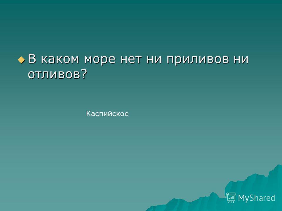 В каком море нет ни приливов ни отливов? В каком море нет ни приливов ни отливов? Каспийское