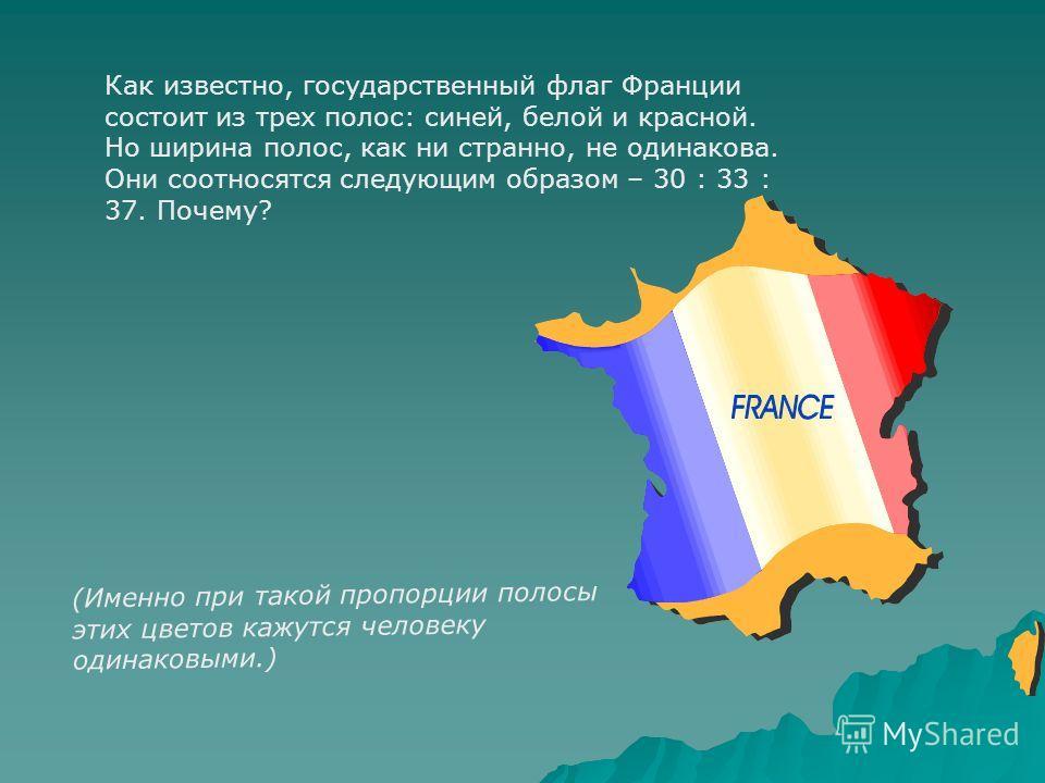 Как известно, государственный флаг Франции состоит из трех полос: синей, белой и красной. Но ширина полос, как ни странно, не одинакова. Они соотносятся следующим образом – 30 : 33 : 37. Почему? (Именно при такой пропорции полосы этих цветов кажутся