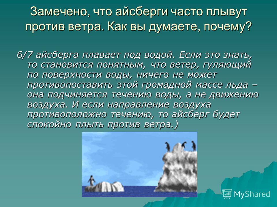 Замечено, что айсберги часто плывут против ветра. Как вы думаете, почему? 6/7 айсберга плавает под водой. Если это знать, то становится понятным, что ветер, гуляющий по поверхности воды, ничего не может противопоставить этой громадной массе льда – он