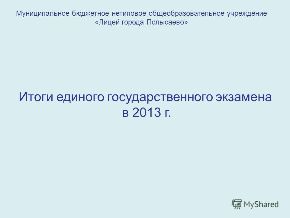 Муниципальное бюджетное нетиповое общеобразовательное учреждение «Лицей города Полысаево» Итоги единого государственного экзамена в 2013 г.