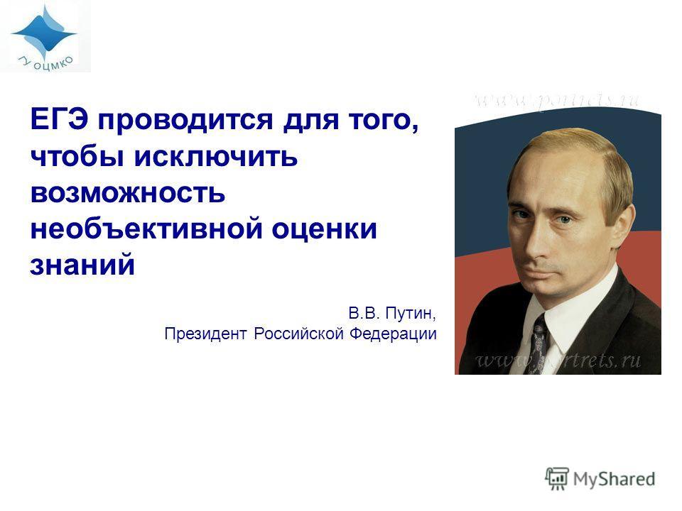 ЕГЭ проводится для того, чтобы исключить возможность необъективной оценки знаний В.В. Путин, Президент Российской Федерации