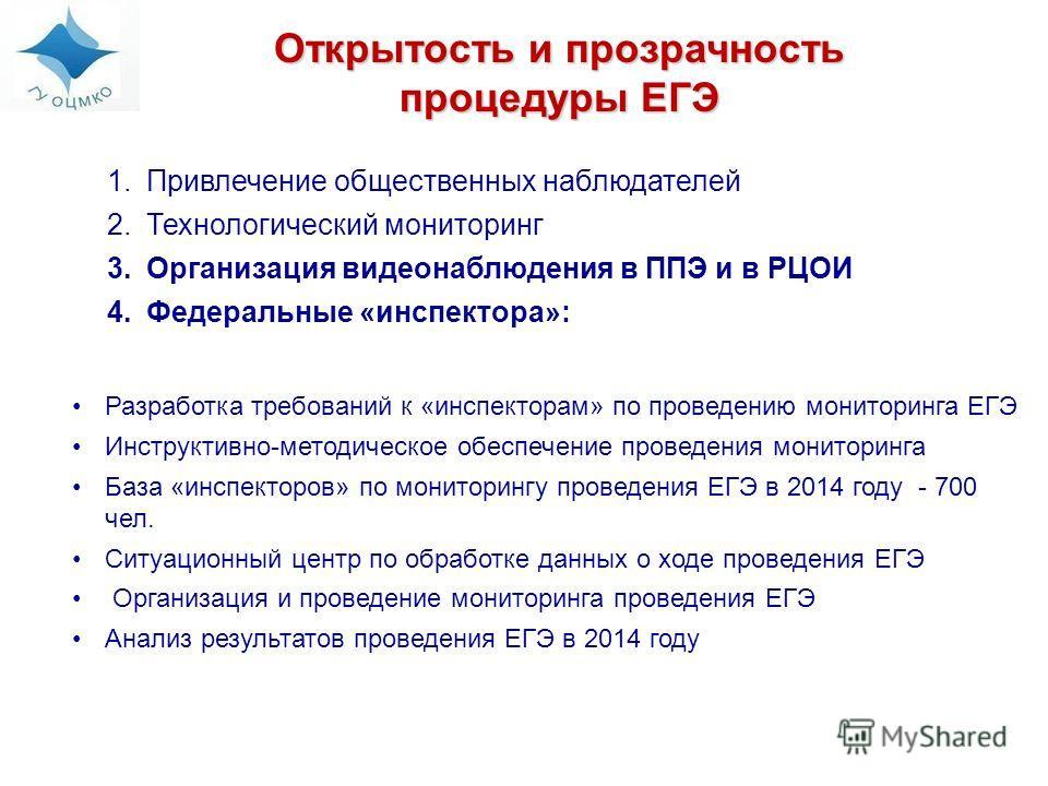 Открытость и прозрачность процедуры ЕГЭ 1.Привлечение общественных наблюдателей 2.Технологический мониторинг 3.Организация видеонаблюдения в ППЭ и в РЦОИ 4.Федеральные «инспектора»: Разработка требований к «инспекторам» по проведению мониторинга ЕГЭ