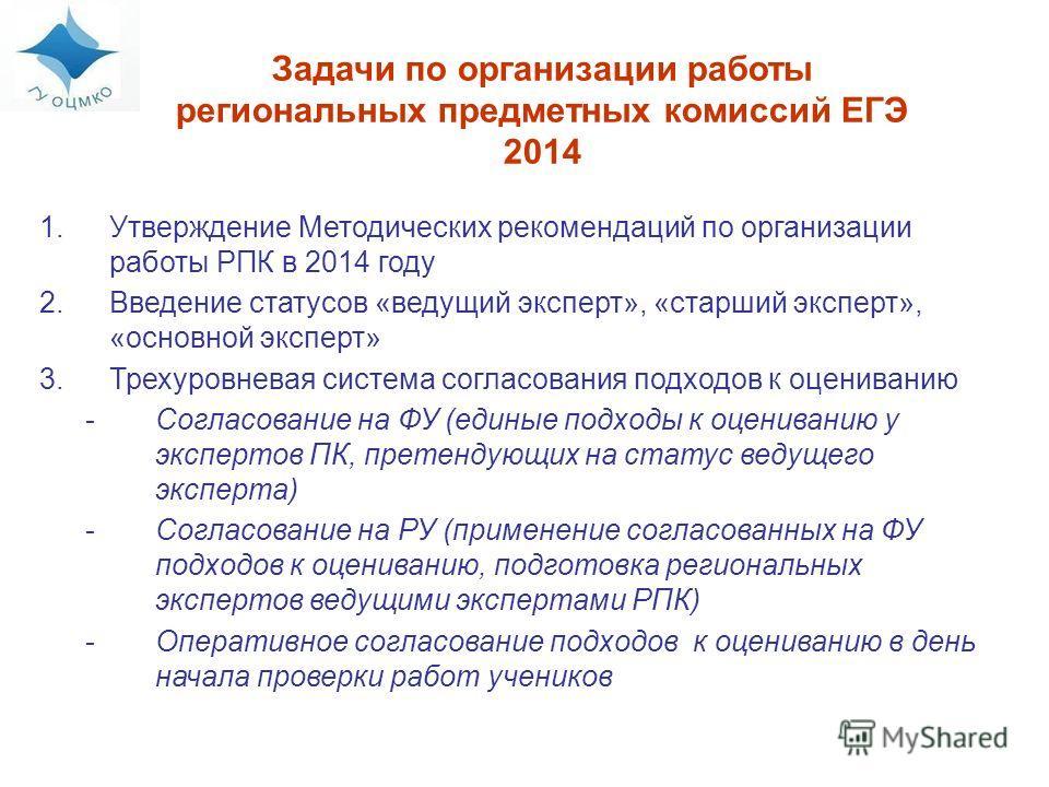 Задачи по организации работы региональных предметных комиссий ЕГЭ 2014 1.Утверждение Методических рекомендаций по организации работы РПК в 2014 году 2.Введение статусов «ведущий эксперт», «старший эксперт», «основной эксперт» 3.Трехуровневая система