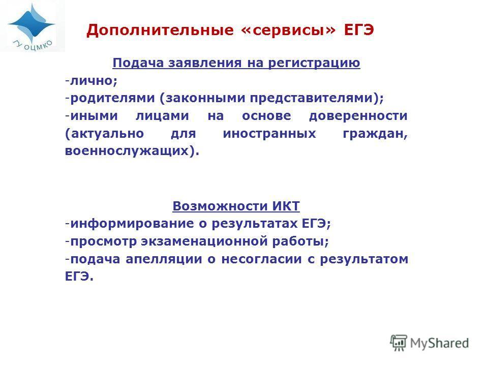 Дополнительные «сервисы» ЕГЭ Подача заявления на регистрацию -лично; -родителями (законными представителями); -иными лицами на основе доверенности (актуально для иностранных граждан, военнослужащих). Возможности ИКТ -информирование о результатах ЕГЭ;