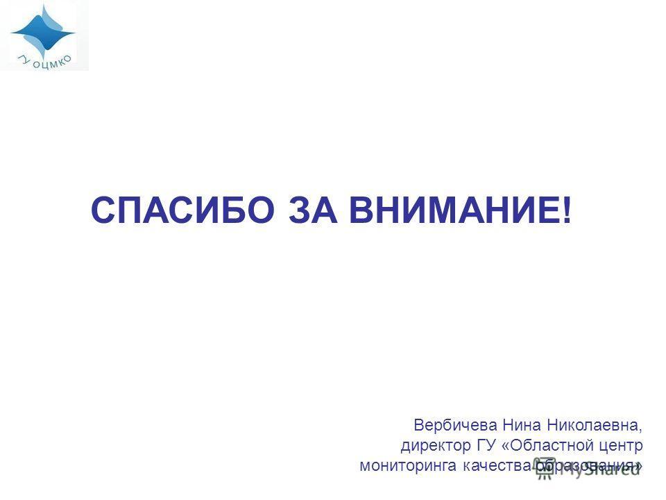СПАСИБО ЗА ВНИМАНИЕ! Вербичева Нина Николаевна, директор ГУ «Областной центр мониторинга качества образования»
