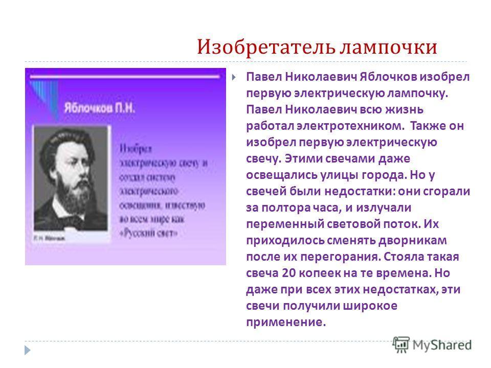 Изобретатель лампочки Павел Николаевич Яблочков изобрел первую электрическую лампочку. Павел Николаевич всю жизнь работал электротехником. Также он изобрел первую электрическую свечу. Этими свечами даже освещались улицы города. Но у свечей были недос