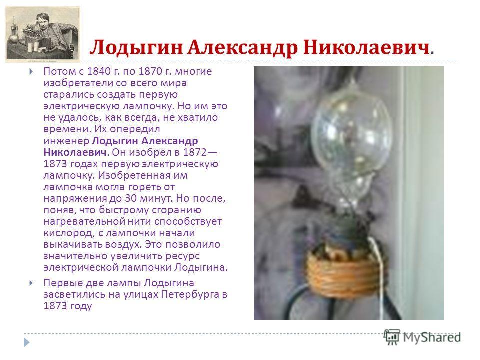 Лодыгин Александр Николаевич. Потом с 1840 г. по 1870 г. многие изобретатели со всего мира старались создать первую электрическую лампочку. Но им это не удалось, как всегда, не хватило времени. Их опередил инженер Лодыгин Александр Николаевич. Он изо