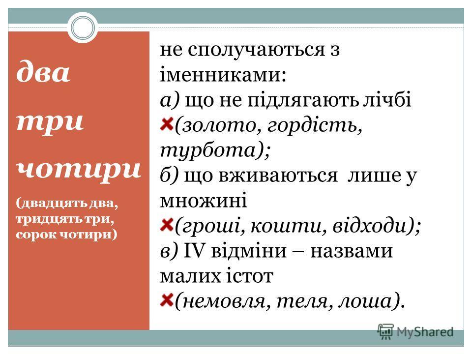 два три чотири (двадцять два, тридцять три, сорок чотири) не сполучаються з іменниками: а) що не підлягають лічбі (золото, гордість, турбота); б) що вживаються лише у множині (гроші, кошти, відходи); в) IV відміни – назвами малих істот (немовля, теля