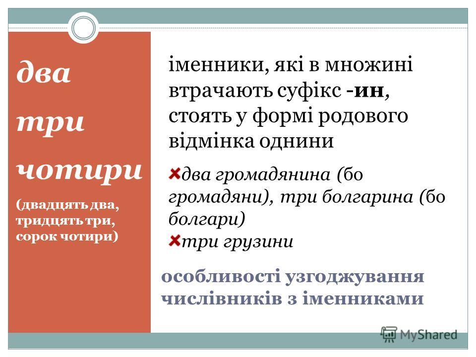 два три чотири (двадцять два, тридцять три, сорок чотири) іменники, які в множині втрачають суфікс -ин, стоять у формі родового відмінка однини два громадянина (бо громадяни), три болгарина (бо болгари) три грузини особливості узгоджування числівникі