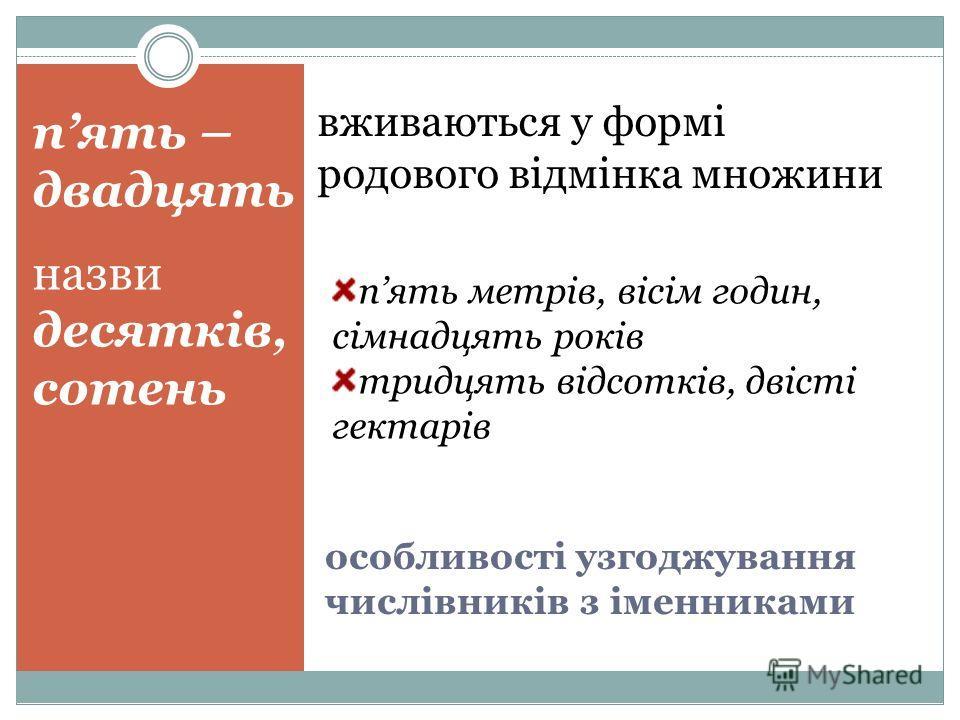 особливості узгоджування числівників з іменниками пять – двадцять назви десятків, сотень вживаються у формі родового відмінка множини пять метрів, віс