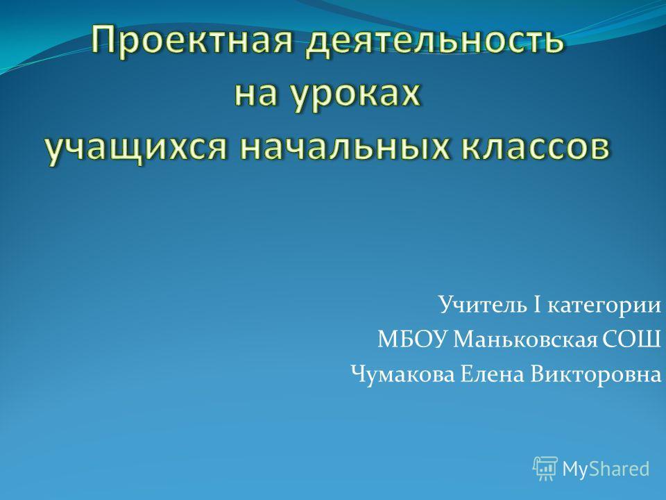 Учитель I категории МБОУ Маньковская СОШ Чумакова Елена Викторовна