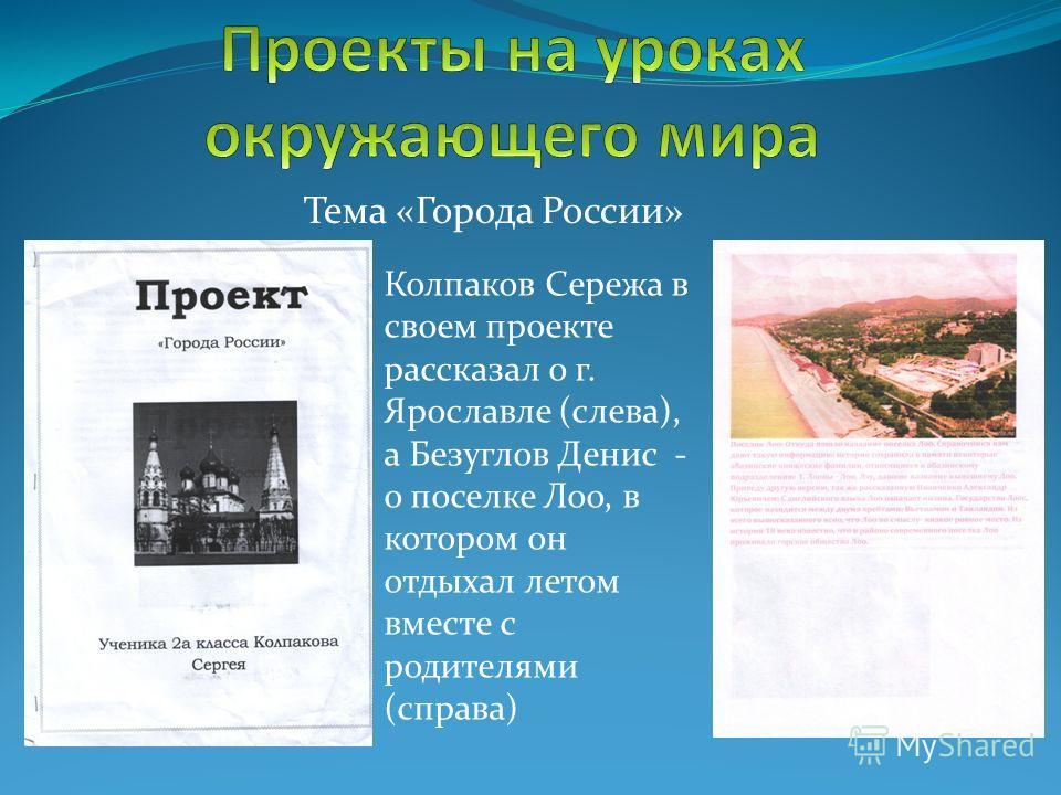 Тема «Города России» Колпаков Сережа в своем проекте рассказал о г. Ярославле (слева), а Безуглов Денис - о поселке Лоо, в котором он отдыхал летом вместе с родителями (справа)