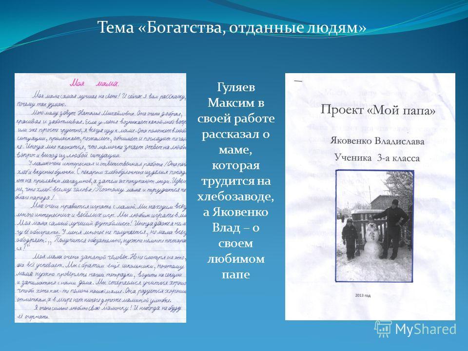 Тема «Богатства, отданные людям» Гуляев Максим в своей работе рассказал о маме, которая трудится на хлебозаводе, а Яковенко Влад – о своем любимом папе
