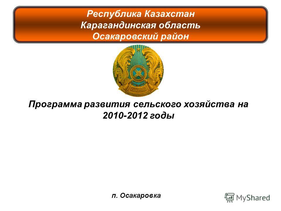 Республика Казахстан Карагандинская область Осакаровский район Программа развития сельского хозяйства на 2010-2012 годы п. Осакаровка
