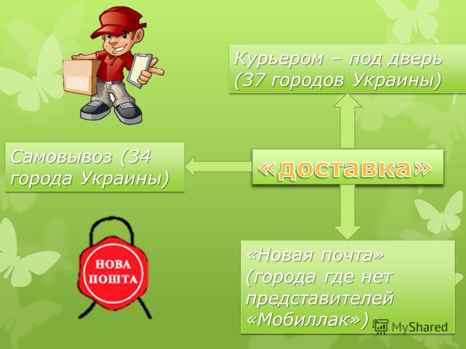 Курьером – под дверь (37 городов Украины) Самовывоз (34 города Украины) «Новая почта» (города где нет представителей «Мобиллак»)