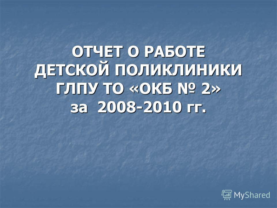 ОТЧЕТ О РАБОТЕ ДЕТСКОЙ ПОЛИКЛИНИКИ ГЛПУ ТО «ОКБ 2» за 2008-2010 гг.