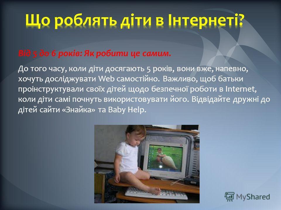 Від 5 до 6 років: Як робити це самим. До того часу, коли діти досягають 5 років, вони вже, напевно, хочуть досліджувати Web самостійно. Важливо, щоб батьки проінструктували своїх дітей щодо безпечної роботи в Internet, коли діти самі почнуть використ