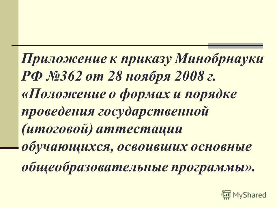Приложение к приказу Минобрнауки РФ 362 от 28 ноября 2008 г. «Положение о формах и порядке проведения государственной (итоговой) аттестации обучающихся, освоивших основные общеобразовательные программы».