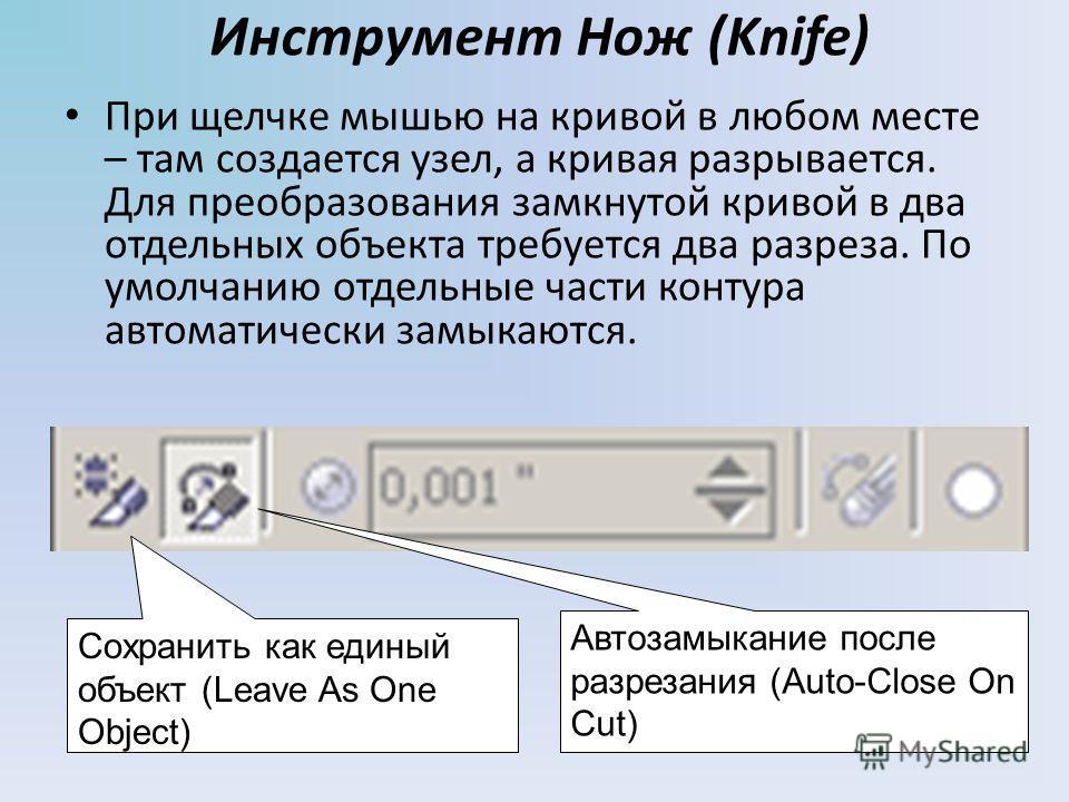 Инструмент Нож (Knife) При щелчке мышью на кривой в любом месте – там создается узел, а кривая разрывается. Для преобразования замкнутой кривой в два отдельных объекта требуется два разреза. По умолчанию отдельные части контура автоматически замыкают