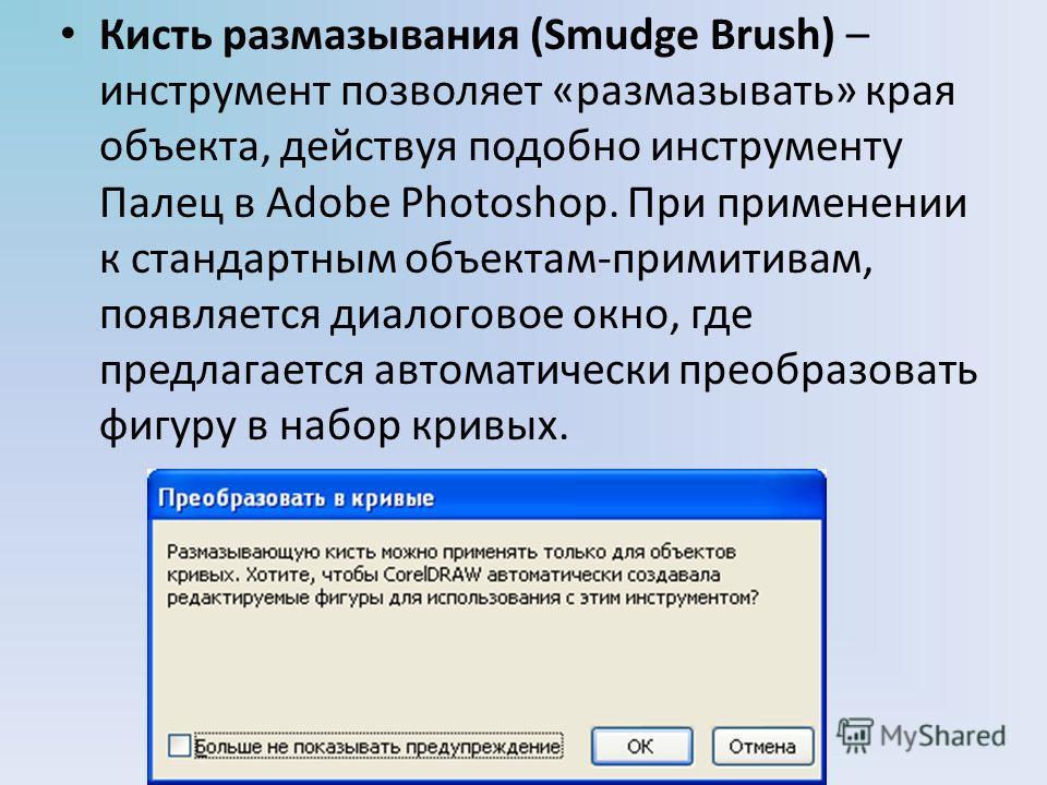 Кисть размазывания (Smudge Brush) – инструмент позволяет «размазывать» края объекта, действуя подобно инструменту Палец в Adobe Photoshop. При применении к стандартным объектам-примитивам, появляется диалоговое окно, где предлагается автоматически пр