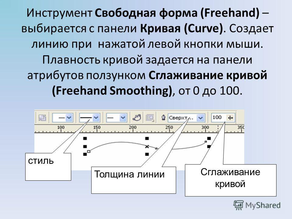 Инструмент Свободная форма (Freehand) – выбирается с панели Кривая (Curve). Создает линию при нажатой левой кнопки мыши. Плавность кривой задается на панели атрибутов ползунком Сглаживание кривой (Freehand Smoothing), от 0 до 100. Сглаживание кривой