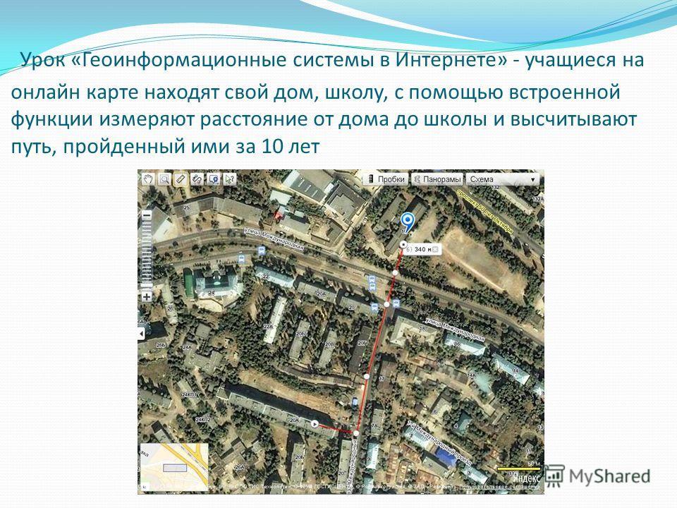 Урок «Геоинформационные системы в Интернете» - учащиеся на онлайн карте находят свой дом, школу, с помощью встроенной функции измеряют расстояние от дома до школы и высчитывают путь, пройденный ими за 10 лет
