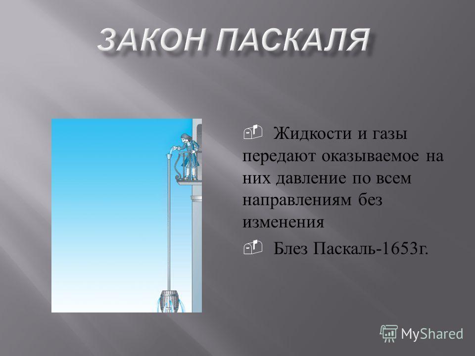 Жидкости и газы передают оказываемое на них давление по всем направлениям без изменения Блез Паскаль -1653 г.
