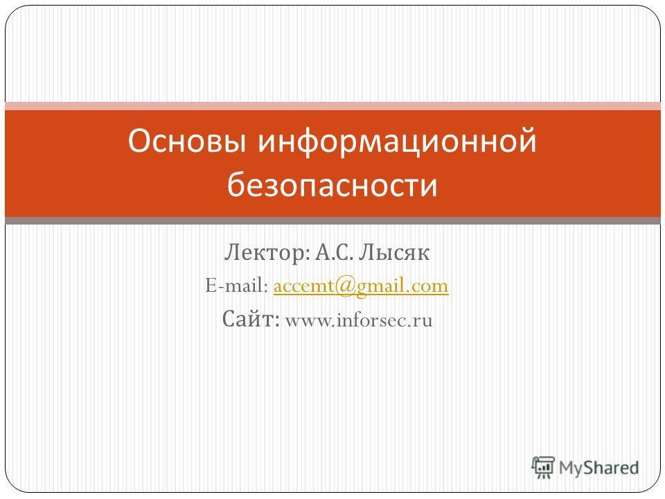Лектор : А. С. Лысяк E-mail: accemt@gmail.comaccemt@gmail.com Сайт : www.inforsec.ru Основы информационной безопасности