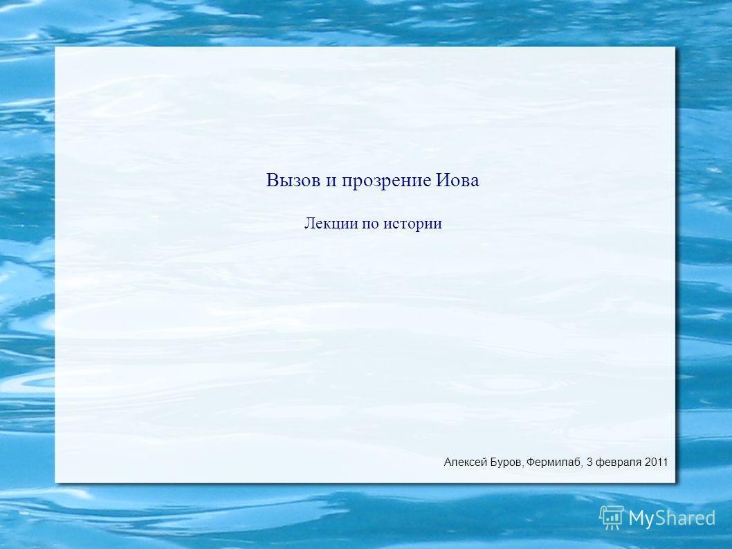 Вызов и прозрение Иова Лекции по истории Алексей Буров, Фермилаб, 3 февраля 2011