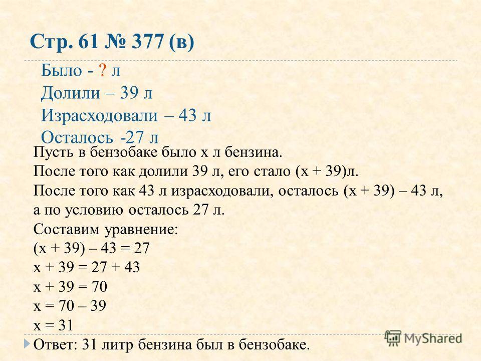 Стр. 61 377 (в) Было - ? л Долили – 39 л Израсходовали – 43 л Осталось -27 л Пусть в бензобаке было х л бензина. После того как долили 39 л, его стало (х + 39)л. После того как 43 л израсходовали, осталось (х + 39) – 43 л, а по условию осталось 27 л.
