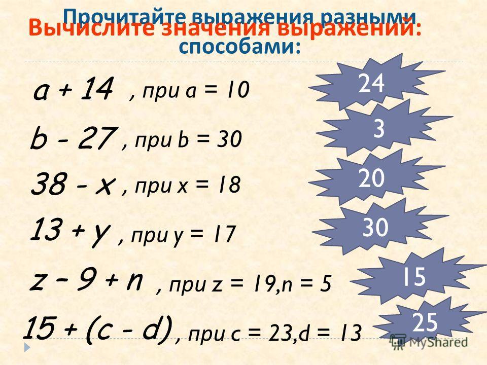 Прочитайте выражения разными способами : a + 14 b - 27 38 - x 13 + y 15 + (c - d) z – 9 + n, при a = 10, при b = 30, при x = 18, при y = 17, при z = 19,n = 5, при c = 23,d = 13 24 3 20 30 15 25 Вычислите значения выражений: