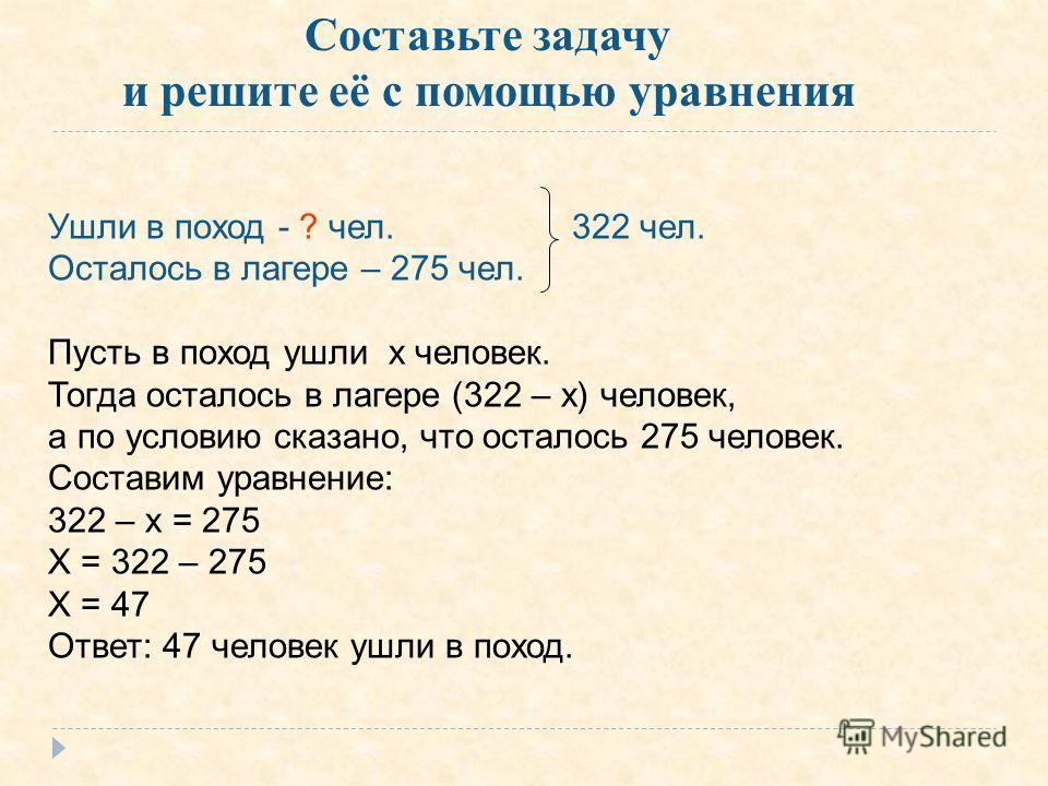 Ушли в поход - ? чел.322 чел. Осталось в лагере – 275 чел. Пусть в поход ушли х человек. Тогда осталось в лагере (322 – х) человек, а по условию сказано, что осталось 275 человек. Составим уравнение: 322 – х = 275 Х = 322 – 275 Х = 47 Ответ: 47 челов
