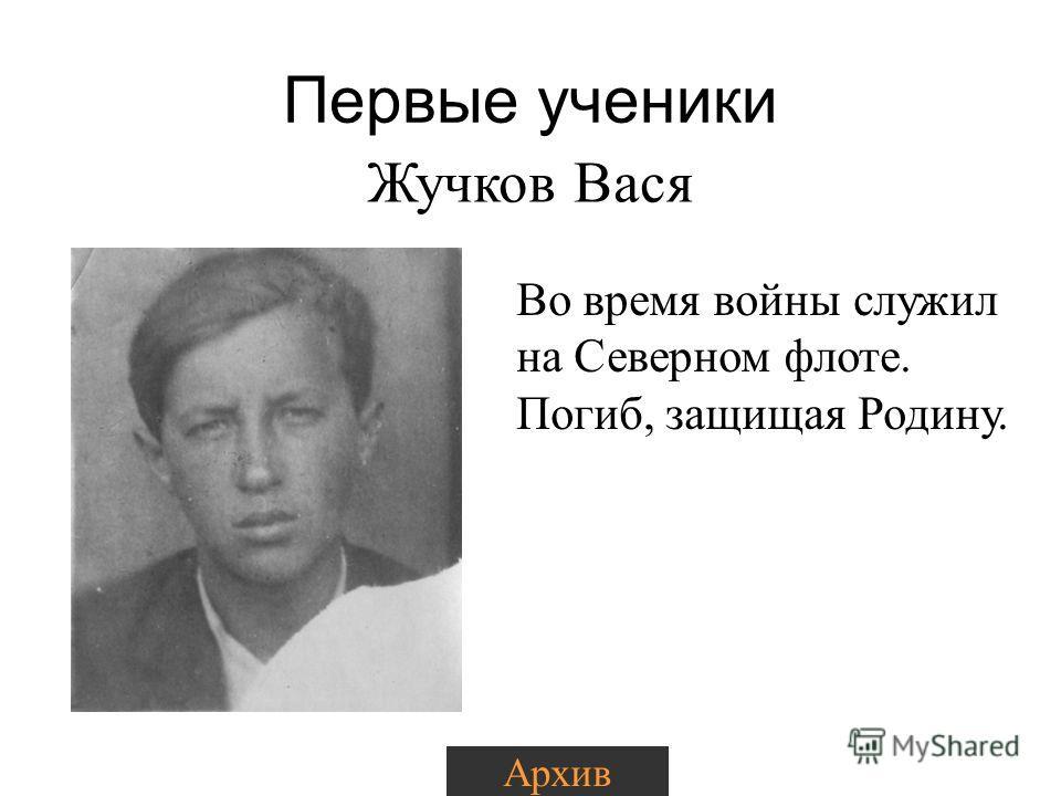Первые ученики Жучков Вася Во время войны служил на Северном флоте. Погиб, защищая Родину. Архив
