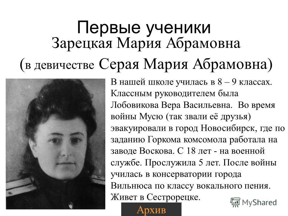 Первые ученики Зарецкая Мария Абрамовна ( в девичестве Серая Мария Абрамовна) Архив В нашей школе училась в 8 – 9 классах. Классным руководителем была Лобовикова Вера Васильевна. Во время войны Мусю (так звали её друзья) эвакуировали в город Новосиби