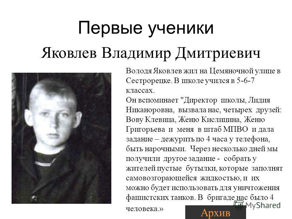 Первые ученики Яковлев Владимир Дмитриевич Володя Яковлев жил на Цемяночной улице в Сестрорецке. В школе учился в 5-6-7 классах. Он вспоминает