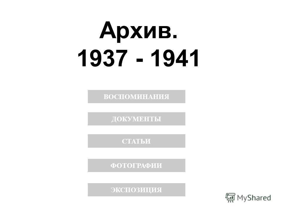 Архив. 1937 - 1941 ДОКУМЕНТЫ СТАТЬИ ВОСПОМИНАНИЯ ФОТОГРАФИИ ЭКСПОЗИЦИЯ
