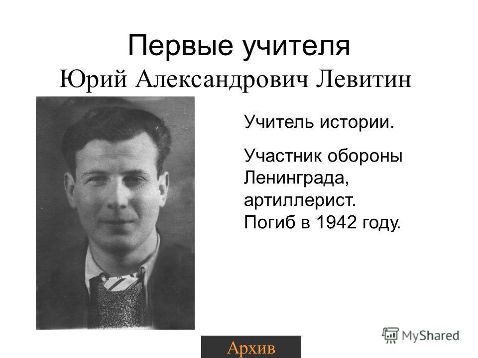 Первые учителя Юрий Александрович Левитин Учитель истории. Участник обороны Ленинграда, артиллерист. Погиб в 1942 году. Архив