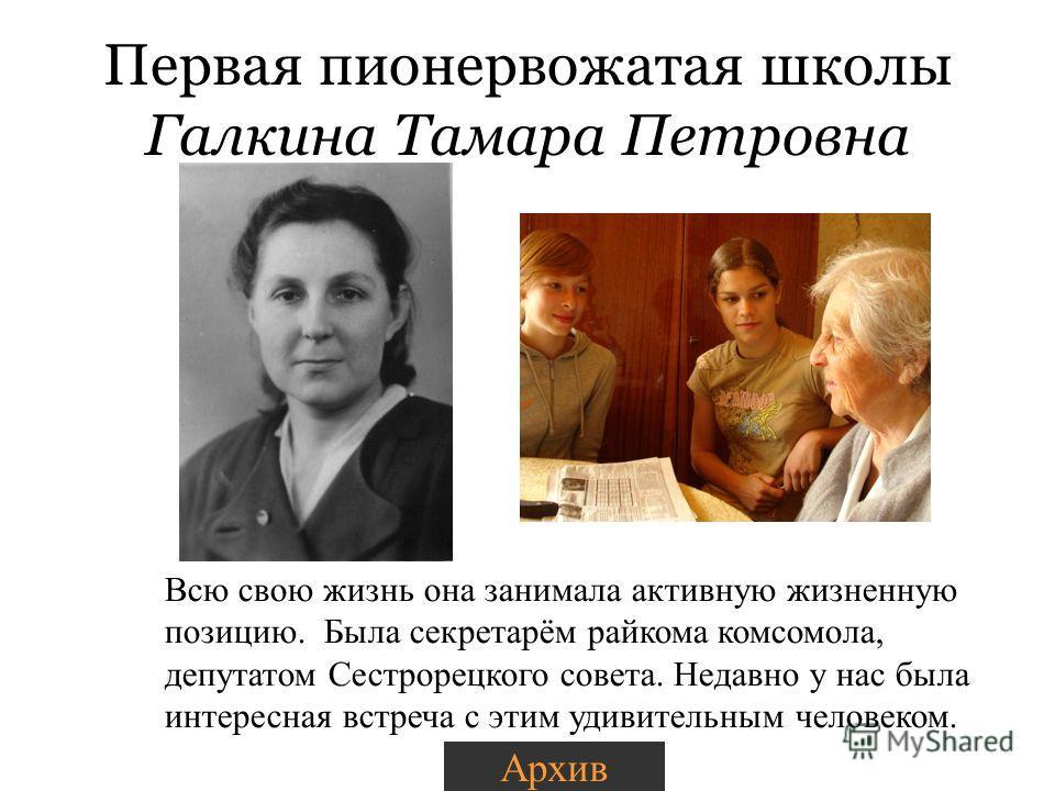 Первая пионервожатая школы Галкина Тамара Петровна Всю свою жизнь она занимала активную жизненную позицию. Была секретарём райкома комсомола, депутатом Сестрорецкого совета. Недавно у нас была интересная встреча с этим удивительным человеком. Архив