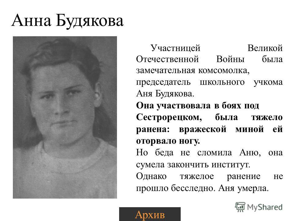 Анна Будякова Участницей Великой Отечественной Войны была замечательная комсомолка, председатель школьного учкома Аня Будякова. Она участвовала в боях под Сестрорецком, была тяжело ранена: вражеской миной ей оторвало ногу. Но беда не сломила Аню, она