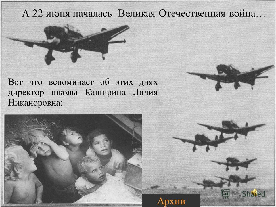 А 22 июня началась Великая Отечественная война… Вот что вспоминает об этих днях директор школы Каширина Лидия Никаноровна: Архив