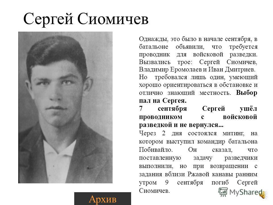 Однажды, это было в начале сентября, в батальоне объявили, что требуется проводник для войсковой разведки. Вызвались трое: Сергей Сиомичев, Владимир Еромолаев и Иван Дмитриев. Но требовался лишь один, умеющий хорошо ориентироваться в обстановке и отл