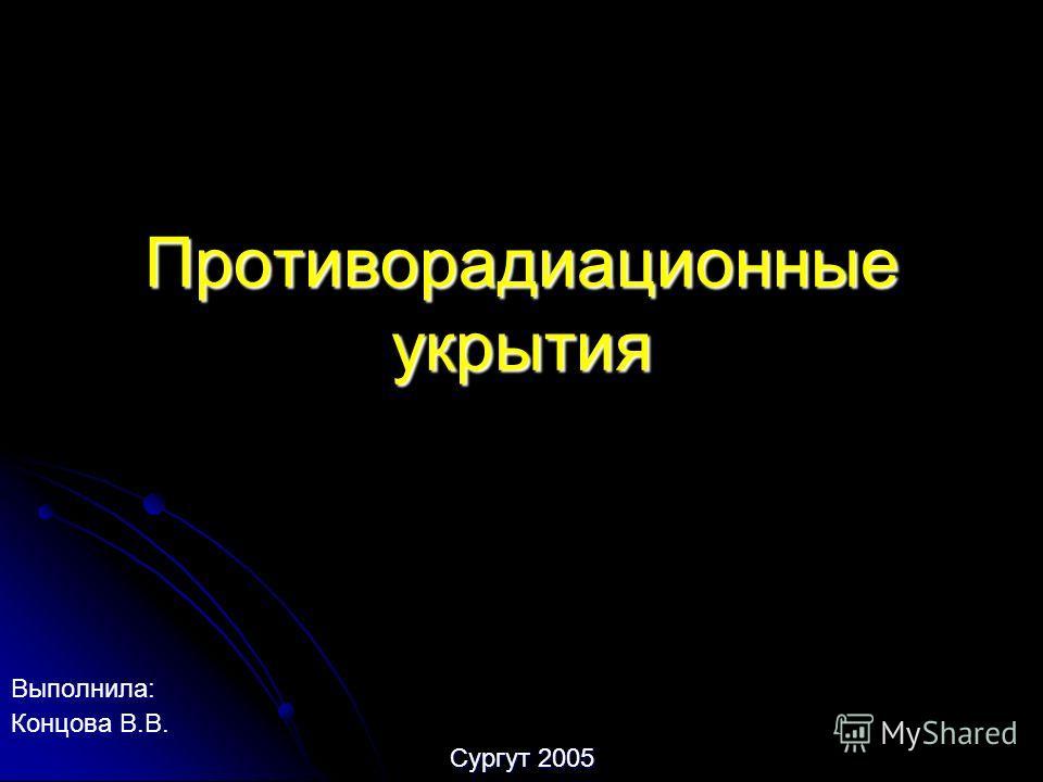 Противорадиационные укрытия Выполнила: Концова В.В. Сургут 2005