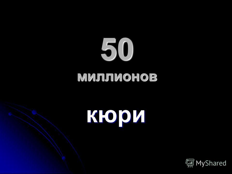 50 миллионов кюри
