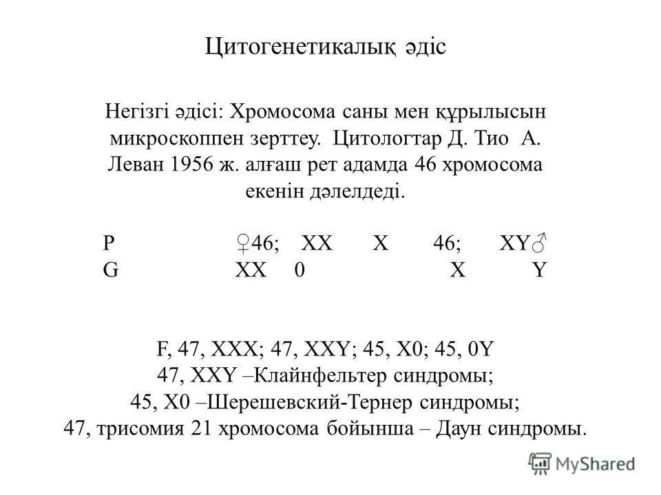 Цитогенетикалық әдіс Негізгі әдісі: Хромосома саны мен құрылысын микроскоппен зерттеу. Цитологтар Д. Тио А. Леван 1956 ж. алғаш рет адамда 46 хромосома екенін дәлелдеді. P46;XX X46;XY G XX 0 X Y F, 47, XXX; 47, XXY; 45, X0; 45, 0Y 47, XXY –Клайнфельт