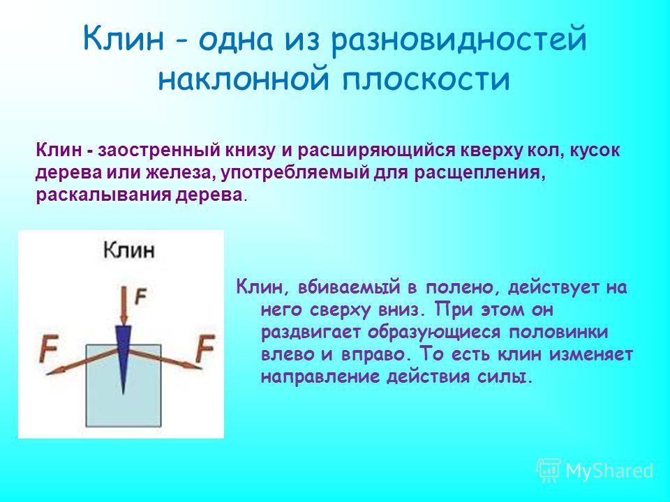 Клин - одна из разновидностей наклонной плоскости Клин, вбиваемый в полено, действует на него сверху вниз. При этом он раздвигает образующиеся половинки влево и вправо. То есть клин изменяет направление действия силы. Клин - заостренный книзу и расши