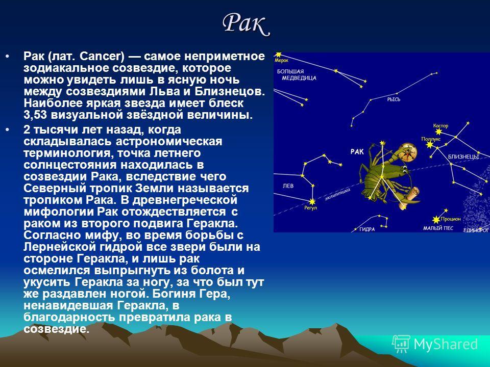 Рак Рак (лат. Cancer) самое неприметное зодиакальное созвездие, которое можно увидеть лишь в ясную ночь между созвездиями Льва и Близнецов. Наиболее яркая звезда имеет блеск 3,53 визуальной звёздной величины. 2 тысячи лет назад, когда складывалась ас