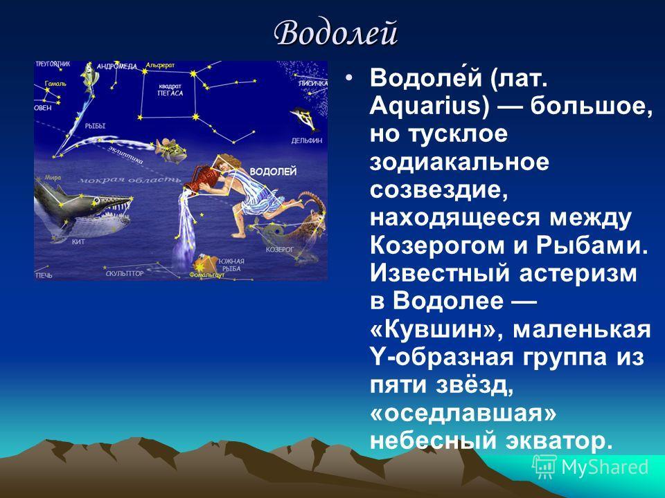 Водолей Водоле́й (лат. Aquarius) большое, но тусклое зодиакальное созвездие, находящееся между Козерогом и Рыбами. Известный астеризм в Водолее «Кувшин», маленькая Y-образная группа из пяти звёзд, «оседлавшая» небесный экватор.